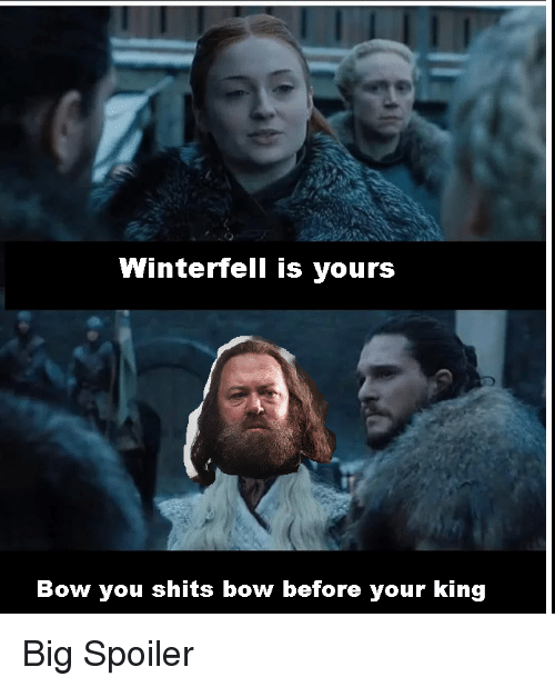 King, Big, and Bow: Winterfell is yours  Bow you shits bow before your king