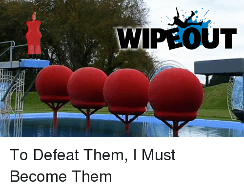 Wipeout To Defeat Them I Must Become Them Funny Meme On Meme