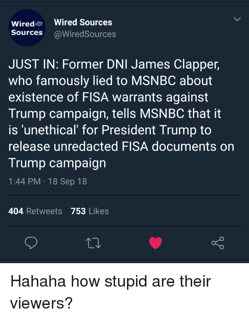Msnbc, Trump, and Wired: Wiredo Wired Sources  Sources @WiredSources  JUST IN: Former DNI James Clapper,  who famously lied to MSNBC about  existence of FISA warrants against  Trump campaign, tells MSNBC that it  is 'unethical for President Trump to  release unredacted FISA documents on  Trump campaign  1:44 PM 18 Sep 18  404 Retweets 753 Likes