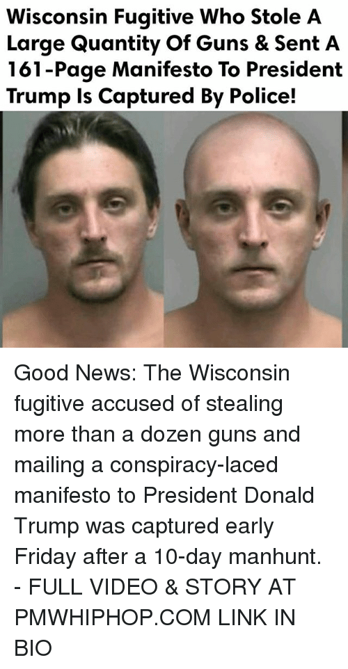 Donald Trump, Friday, and Guns: Wisconsin Fugitive Who Stole A  Large Quantity Of Guns & Sent A  161-Page Manifesto To President  Trump is Captured By Police! Good News: The Wisconsin fugitive accused of stealing more than a dozen guns and mailing a conspiracy-laced manifesto to President Donald Trump was captured early Friday after a 10-day manhunt. - FULL VIDEO & STORY AT PMWHIPHOP.COM LINK IN BIO