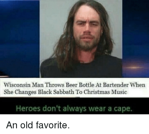 Beer, Christmas, and Memes: Wisconsin Man Throws Beer Bottle Att Bartender When  She Changes Black Sabbath To Christmas Music  Heroes don't always wear a cape. An old favorite.