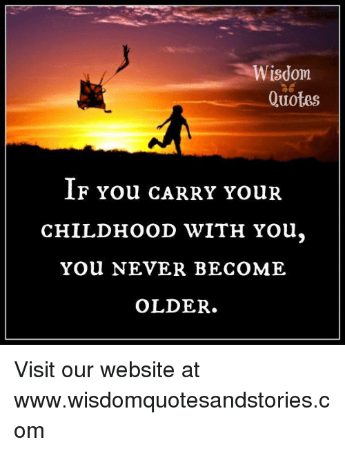 wisdom quotes if you carry your childhood you you never