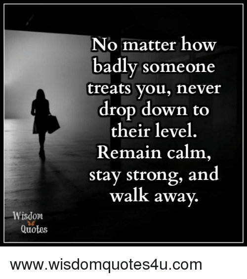 Wisdom Quotes No Matter How Badly Someone Treats You Never Drop Down