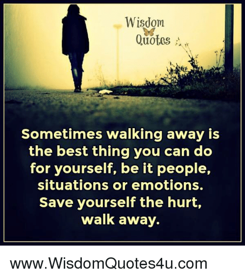 Wisdom Quotes Sometimes Walking Away Is The Best Thing You Can Do