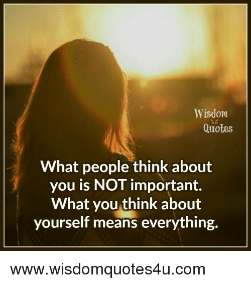 Wisdom Quotes What People Think About You Is Not Important What You