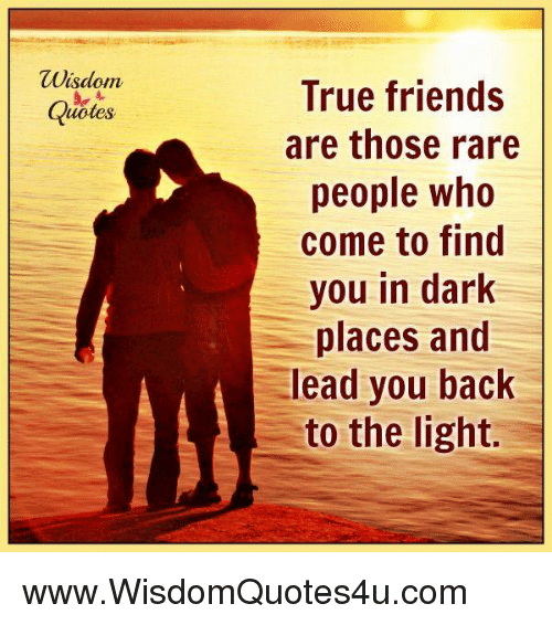 Wisdom True Friends Are Those Rare People Who Come To Find You In