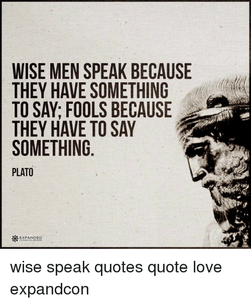 WISE MEN SPEAK BECAUSE THEY HAVE SOMETHING TO SAY FOOLS ...