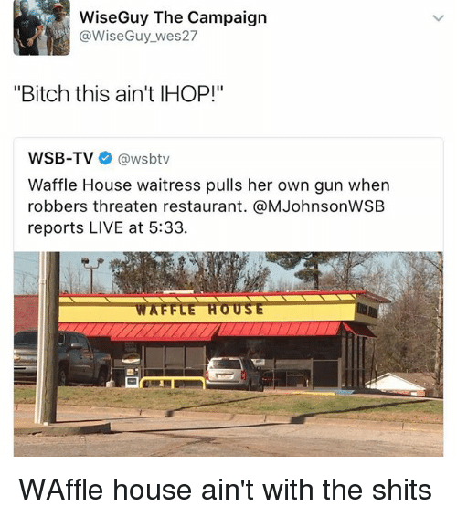 """Bitch, Ihop, and Ironic: WiseGuy The Campaign  @Wise Guy wes27  """"Bitch this ain't IHOP!""""  WSB-TV  @wsbtv  Waffle House waitress pulls her own gun when  robbers threaten restaurant. @MJohnsonWSB  reports LIVE at 5:33. WAffle house ain't with the shits"""
