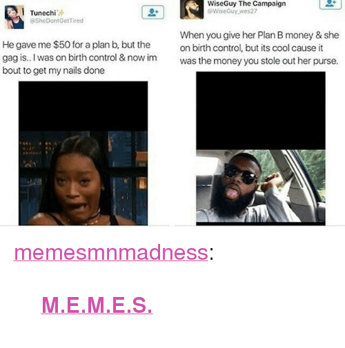 """Memes, Money, and Plan B: WiseGuy The Campaign  @WiseGuy.wes27  Tunechi  @SheDontGetTired  When you give her Plan B money & she  on birth control, but its cool cause it  He gave me $50 for a plan b, but the  gag is. I was on birth control & now imwas the money you stole out her purse.  bout to get my nails done <p><a href=""""https://memesmnmadness.tumblr.com/post/163294326587/memes"""" class=""""tumblr_blog"""">memesmnmadness</a>:</p>  <blockquote><p><b><a href=""""http://memesmnmadness.tumblr.com"""">M.E.M.E.S.</a></b></p></blockquote>"""