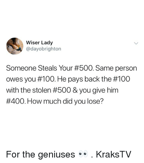 Anaconda, Memes, and The 100: Wiser Lady  @dayobrighton  Someone Steals Your #500. Same person  owes you #100. He pays back the #100  with the stolen #500 & you give him  #400. How much did you lose? For the geniuses 👀 . KraksTV