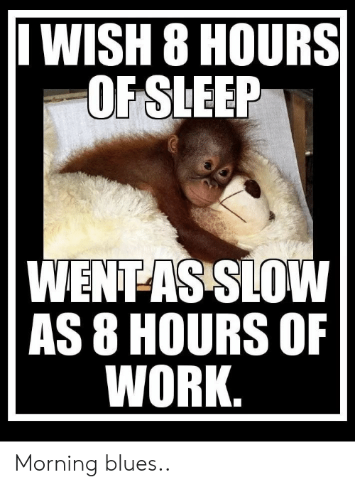 Work, Sleep, and Blues: WISH 8 HOURS|  OF SLEEP  WENT-AS SLOW  AS 8 HOURS OF  WORK. Morning blues..