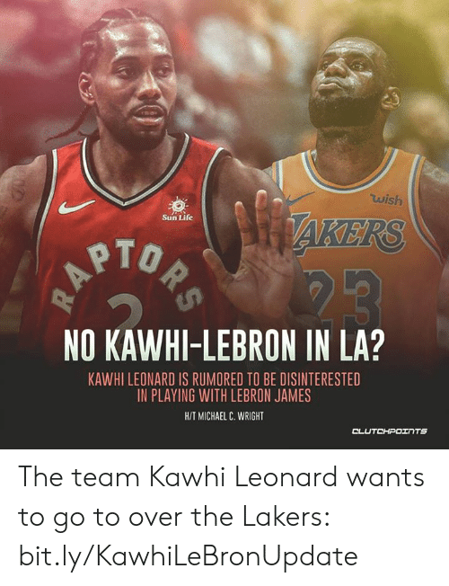 Los Angeles Lakers, LeBron James, and Life: wish  AKERS  Sun Life  PTO  NO KAWHI-LEBRON IN LA?  KAWHI LEONARD IS RUMORED TO BE DISINTERESTED  IN PLAYING WITH LEBRON JAMES  HIT MICHAEL C. WRIGHT The team Kawhi Leonard wants to go to over the Lakers: bit.ly/KawhiLeBronUpdate