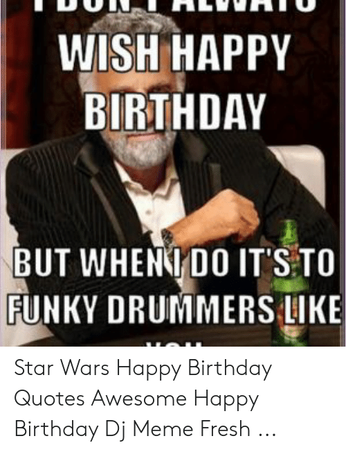 WISH HAPPY BIRTHDAY BUT WHEN DO IT\'S TO FUNKY DRUMMERS LIKE ...