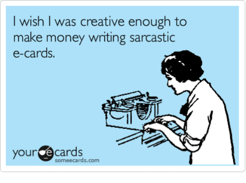 Memes, Money, and 🤖: wish I was creative enough to  make money writing sarcastic  e-cards  your  Cards