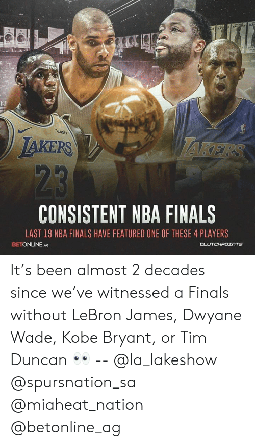Dwyane Wade, Finals, and Kobe Bryant: wish  JAKERS  KE  CONSISTENT NBA FINALS  LAST 19 NBA FINALS HAVE FEATURED ONE OF THESE 4 PLAYERS  BETONLINE.AG It's been almost 2 decades since we've witnessed a Finals without LeBron James, Dwyane Wade, Kobe Bryant, or Tim Duncan 👀 -- @la_lakeshow @spursnation_sa @miaheat_nation @betonline_ag
