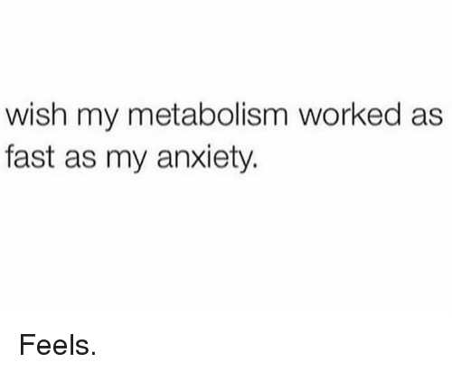 Anxiety, Fast, and Metabolism: wish my metabolism worked as  fast as my anxiety. Feels.