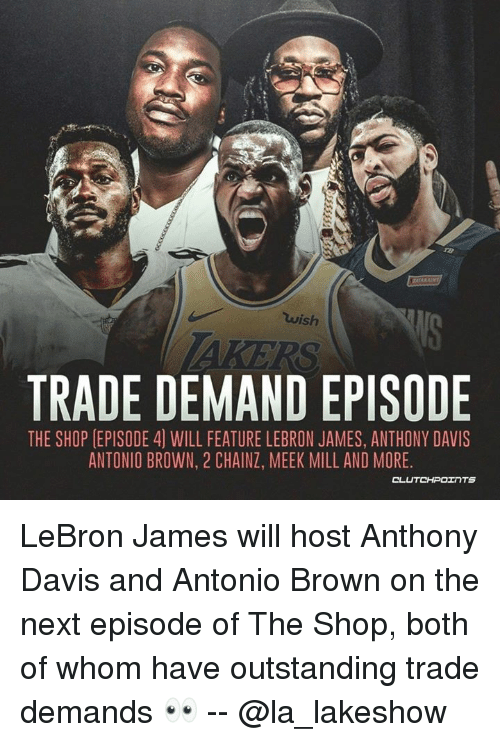 LeBron James, Meek Mill, and The Next Episode: wish  TRADE DEMAND EPISODE  THE SHOP [EPISODE 4) WILL FEATURE LEBRON JAMES, ANTHONY DAVIS  ANTONIO BROWN, 2 CHAINZ, MEEK MILL AND MORE LeBron James will host Anthony Davis and Antonio Brown on the next episode of The Shop, both of whom have outstanding trade demands 👀 -- @la_lakeshow