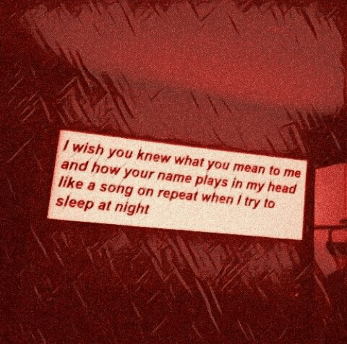 Head, Mean, and Sleep: / wish you knew what you mean to me  and how your name plays in my head  like a song on repeat when I try to  sleep at night