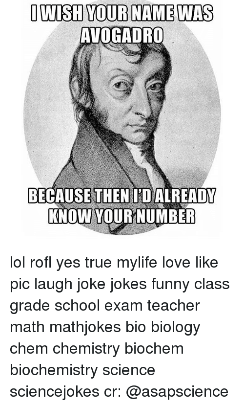 WISH YOUR NAME WAS AVOGADRO BECAUSE THEN ID ALREADY KNOW YOUR NUMBER