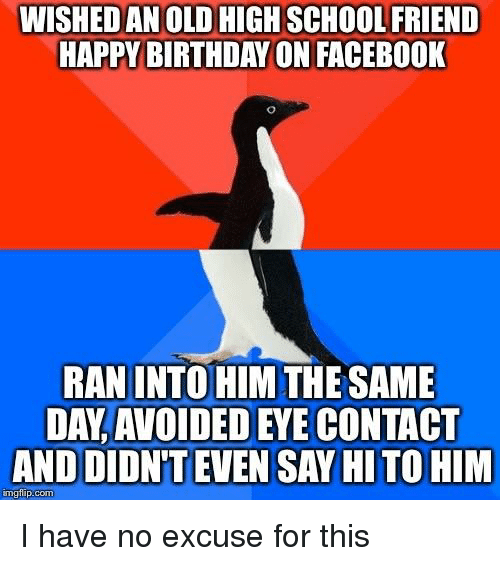 Birthday, Facebook, and School: WISHED AN OLD HIGH SCHOOL FRIEND  HAPPY BIRTHDAY ON FACEBOOK  RAN INTO HIM THE SAME  DAY, AVOIDED EYE CONTACT  AND DIDN'T EVEN SAY HI TO HIM  mgflip.com