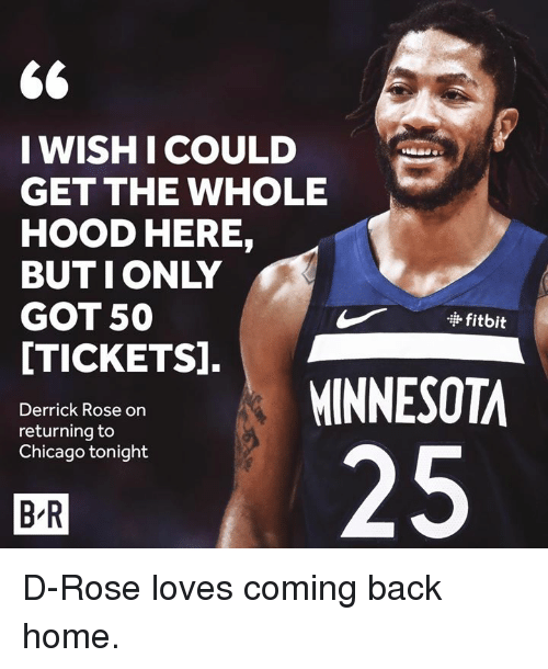 Chicago, Derrick Rose, and Home: WISHI COULD  GET THE WHOLE  HOOD HERE,  BUTIONLY  GOT 50  [TICKETS].  · fitbit  MINNESOTA  Derrick Rose on  returning to  Chicago tonight  25  B R D-Rose loves coming back home.
