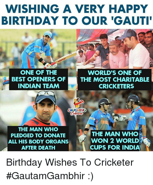 Birthday, Happy Birthday, and Best: WISHING A VERY HAPPY  BIRTHDAY TO OUR 'GAUTI  ONE OF THE  BEST OPENERS OF  INDIAN TEAM  WORLD'S ONE OF  THE MOST CHARITABLE  CRICKETERS  LAUGHING  THE MAN WHO  PLEDGED TO DONATE  ALL HIS BODY ORGANS  AFTER DEATH  THE MAN WHO  WON 2 WORLD  CUPS FOR INDIA' Birthday Wishes To Cricketer #GautamGambhir :)