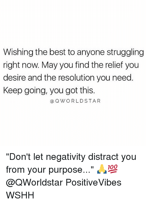 "Memes, Wshh, and Best: Wishing the best to anyone struggling  right now. May you find the relief you  desire and the resolution you need  Keep going, you got this.  @QWORLDSTAR ""Don't let negativity distract you from your purpose..."" 🙏💯 @QWorldstar PositiveVibes WSHH"