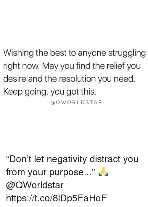 "Memes, Best, and 🤖: Wishing the best to anyone struggling  right now. May you find the relief you  desire and the resolution you need.  Keep going, you got this.  @QWORLDSTAR ""Don't let negativity distract you from your purpose..."" 🙏 @QWorldstar https://t.co/8lDp5FaHoF"