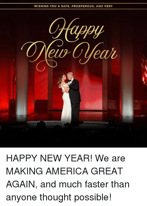 America, New Year's, and Happy: WISHING YOU A SAFE, PROSPEROUS, AND VERY HAPPY NEW YEAR! We are MAKING AMERICA GREAT AGAIN, and much faster than anyone thought possible!