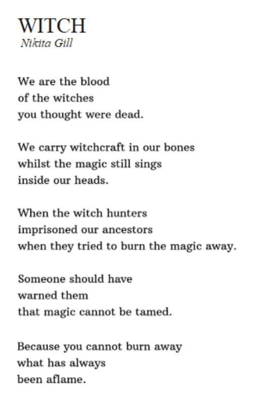Bones, Magic, and Thought: WITCH  Nikita Gill  We are the blood  of the witches  you thought were dead  We carry witchcraft in our bones  whilst the magic still sings  inside our heads  When the witch hunters  imprisoned our ancestors  when they tried to burn the magic away.  Someone should have  warned them  that magic cannot be tamed.  Because you cannot burn away  what has always  been aflame.