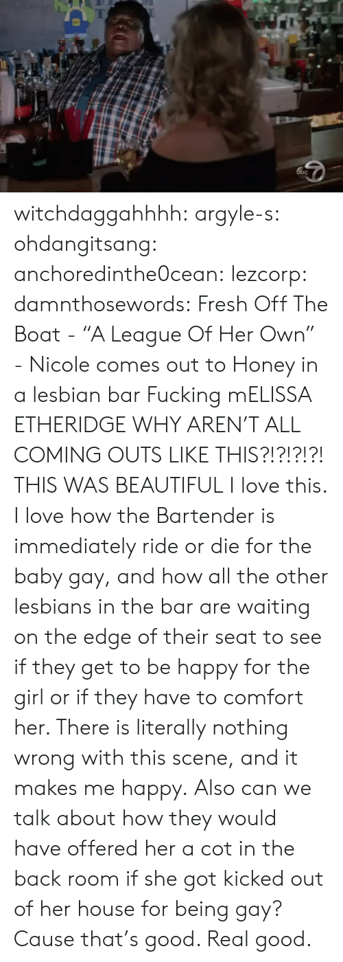 "Beautiful, Fresh, and Fucking: witchdaggahhhh: argyle-s:  ohdangitsang:  anchoredinthe0cean:  lezcorp:  damnthosewords: Fresh Off The Boat - ""A League Of Her Own"" - Nicole comes out to Honey in a lesbian bar  Fucking mELISSA ETHERIDGE  WHY AREN'T ALL COMING OUTS LIKE THIS?!?!?!?!   THIS WAS BEAUTIFUL  I love this.  I love how the Bartender is immediately ride or die for the baby gay, and how all the other lesbians in the bar are waiting on the edge of their seat to see if they get to be happy for the girl or if they have to comfort her.  There is literally nothing wrong with this scene, and it makes me happy.   Also can we talk about how they would have offered her a cot in the back room if she got kicked out of her house for being gay? Cause that's good. Real good."