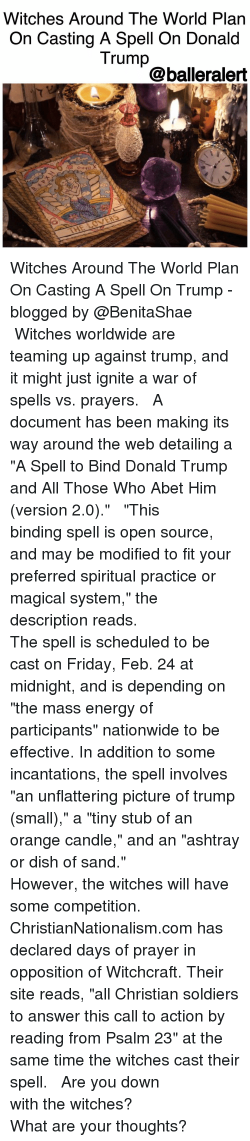 """Friday, Memes, and Dish: Witches Around The World Plan  On Casting A Spell On Donald  Trump  @balleralert Witches Around The World Plan On Casting A Spell On Trump -blogged by @BenitaShae ⠀⠀⠀⠀⠀⠀⠀ ⠀⠀⠀⠀⠀⠀⠀ Witches worldwide are teaming up against trump, and it might just ignite a war of spells vs. prayers. ⠀⠀⠀⠀⠀⠀⠀ ⠀⠀⠀⠀⠀⠀⠀ A document has been making its way around the web detailing a """"A Spell to Bind Donald Trump and All Those Who Abet Him (version 2.0)."""" ⠀⠀⠀⠀⠀⠀⠀ ⠀⠀⠀⠀⠀⠀⠀ """"This binding spell is open source, and may be modified to fit your preferred spiritual practice or magical system,"""" the description reads. ⠀⠀⠀⠀⠀⠀⠀ ⠀⠀⠀⠀⠀⠀⠀ The spell is scheduled to be cast on Friday, Feb. 24 at midnight, and is depending on """"the mass energy of participants"""" nationwide to be effective. In addition to some incantations, the spell involves """"an unflattering picture of trump (small),"""" a """"tiny stub of an orange candle,"""" and an """"ashtray or dish of sand."""" ⠀⠀⠀⠀⠀⠀⠀ ⠀⠀⠀⠀⠀⠀⠀ However, the witches will have some competition. ⠀⠀⠀⠀⠀⠀⠀ ⠀⠀⠀⠀⠀⠀⠀ ChristianNationalism.com has declared days of prayer in opposition of Witchcraft. Their site reads, """"all Christian soldiers to answer this call to action by reading from Psalm 23"""" at the same time the witches cast their spell. ⠀⠀⠀⠀⠀⠀⠀ ⠀⠀⠀⠀⠀⠀⠀ Are you down with the witches? ⠀⠀⠀⠀⠀⠀⠀ ⠀⠀⠀⠀⠀⠀⠀ What are your thoughts?"""