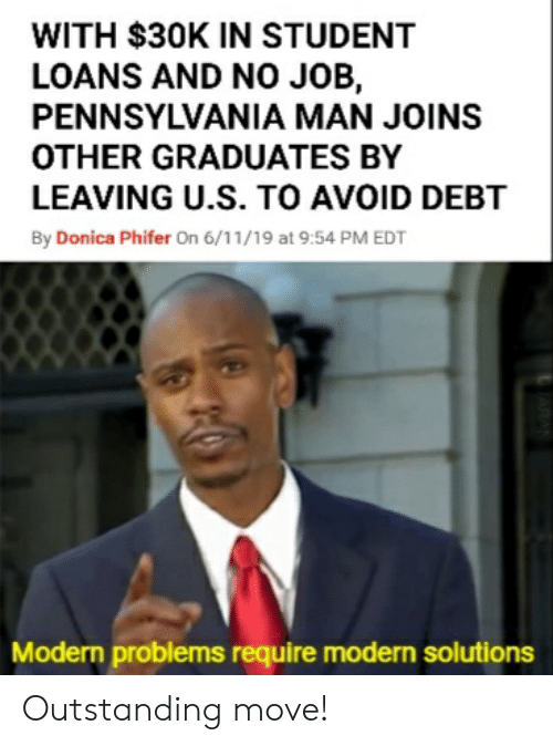Loans, Student Loans, and Dank Memes: WITH $30K IN STUDENT  LOANS AND N0 JOB,  PENNSYLVANIA MAN JOINS  OTHER GRADUATES BY  LEAVING U.S. TO AVOID DEBT  By Donica Phifer On 6/11/19 at 9:54 PM EDT  Modern problems require modern solutions  ARAN Outstanding move!