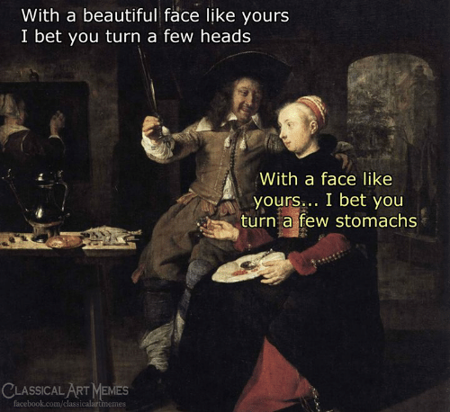 Beautiful, I Bet, and Memes: With a beautiful face like yours  I bet you turn a few heads  With a face like  yours bet you  yours  turn a few stomachs  CLASSICAL ART MEMES  acebook.com/classicalartmemes