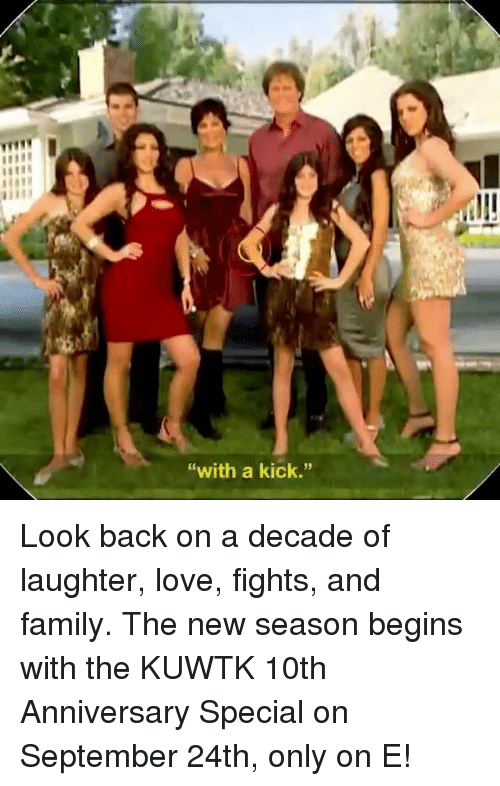 """Family, Love, and Memes: """"with a kick."""" Look back on a decade of laughter, love, fights, and family. The new season begins with the KUWTK 10th Anniversary Special on September 24th, only on E!"""