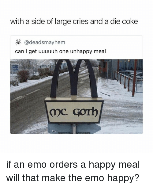 Emo, Happy, and Girl Memes: with a side of large cries and a die coke  @deadsmayhem  can i get uuuuuh one unhappy meal if an emo orders a happy meal will that make the emo happy?