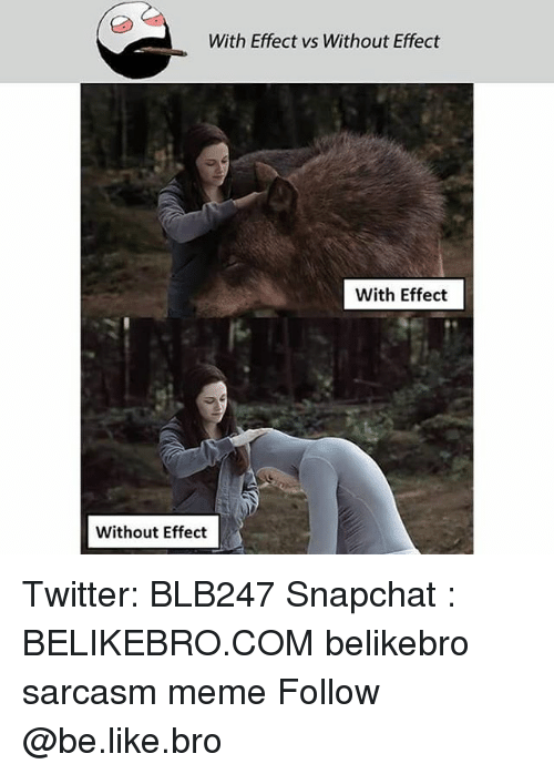 Be Like, Meme, and Memes: With Effect vs Without Effect  With Effect  Without Effect Twitter: BLB247 Snapchat : BELIKEBRO.COM belikebro sarcasm meme Follow @be.like.bro