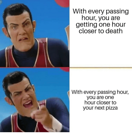 Pizza, Death, and Next: With every passing  hour, you are  getting one hour  closer to death  With every passing hour,  you are one  hour closer to  your next pizza