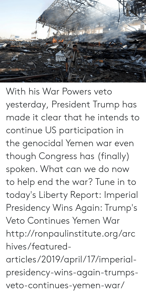 Memes, Help, and Http: With his War Powers veto yesterday, President Trump has made it clear that he intends to continue US participation in the genocidal Yemen war even though Congress has (finally) spoken. What can we do now to help end the war? Tune in to today's Liberty Report:  Imperial Presidency Wins Again: Trump's Veto Continues Yemen War http://ronpaulinstitute.org/archives/featured-articles/2019/april/17/imperial-presidency-wins-again-trumps-veto-continues-yemen-war/