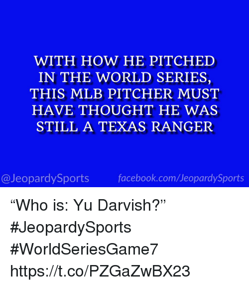 """Mlb, Sports, and Texas: WITH HOW HE PITCHED  IN THE WORLD SERIES,  THIS MLB PITCHER MUST  HAVE THOUGHT HE WAS  STILL A TEXAS RANGER  @JeopardySportsfacebook.com/JeopardySports """"Who is: Yu Darvish?"""" #JeopardySports #WorldSeriesGame7 https://t.co/PZGaZwBX23"""
