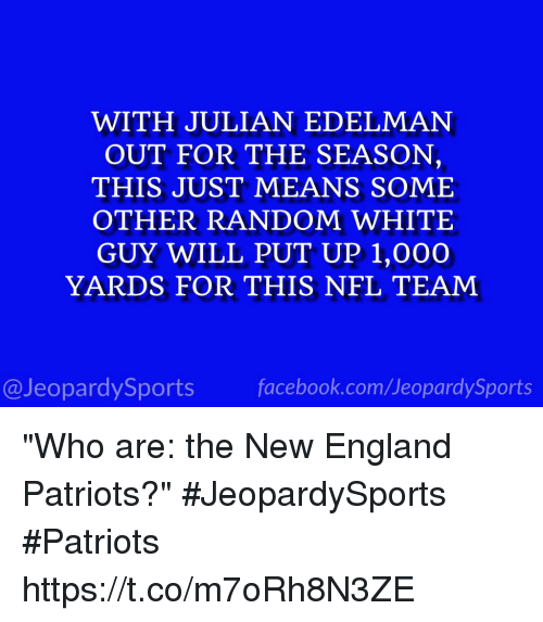 "England, Facebook, and New England Patriots: WITH JULIAN EDELMAN  OUT FOR THE SEASON,  THIS JUST MEANS SOME  OTHER RANDOM WHITE  GUY WILL PUT UP 1,000O  YARDS FOR THIS NFL TEAM  @JeopardySports facebook.com/JeopardySports ""Who are: the New England Patriots?"" #JeopardySports #Patriots https://t.co/m7oRh8N3ZE"