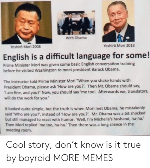 """Dank, Memes, and Obama: With Obama  Yoshiro Mori 2018  Yoshiro Mori 2008  English is a difficult language for some!  Prime Minister Mori was given some basic English conversation training  before he visited Washington to meet president Barack Obama.  The instructor told Prime Minister Mori """"When you shake hands with  President Obama, please ask 'How are you?'. Then Mr. Obama should say,  1 am fine, and you?' Now, you should say 'me too'. Afterwards we, translators,  will do the work for you!  It looked quite simple, but the truth is when Mori met Obama, he mistakenly  said """"Who are you?', instead of """"How are you?'. Mr. Obama was a bit shocked  but still managed to react with humor: 'Well, I'm Michelle's husband, ha-ha.'  Then Mori replied 'me too, ha-ha.' Then there was a long silence in the  meeting room. Cool story, don't know is it true by boyroid MORE MEMES"""