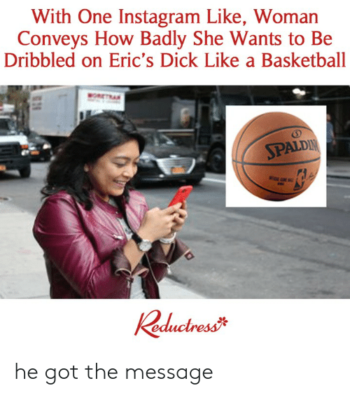Basketball, Instagram, and Memes: With One Instagram Like, Woman  Conveys How Badly She Wants to Be  Dribbled on Eric's Dick Like a Basketball  SPALDI he got the message