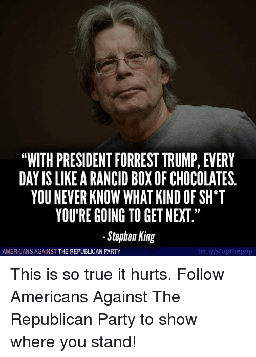 """Party, Stephen, and True: """"WITH PRESIDENT FORREST TRUMP, EVERY  DAY IS LIKE A RANCID BOXOF CHOCOLATES.  YOUNEVER KNOW WHAT KIND OF SH*T  YOU'RE GOING TO GET NEXT  Stephen King  bit.ly/stopthegop  AMERICANS AGAINST  THE REPUBLICAN PARTY This is so true it hurts.   Follow Americans Against The Republican Party to show where you stand!"""