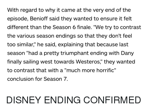 """Disney, Ensure, and Westeros: With regard to why it came at the very end of the  episode, Benioff said they wanted to ensure it felt  different than the Season 6 finale. """"We try to contrast  the various season endings so that they don't feel  too similar,"""" he said, explaining that because last  season """"had a pretty triumphant ending with Dany  finally sailing west towards Westeros,"""" they wanted  to contrast that with a """"much more horrific""""  conclusion for Season 7."""