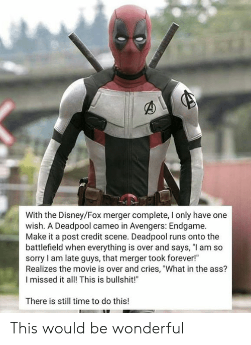 """Ass, Disney, and Memes: With the Disney/Fox merger complete, I only have one  wish. A Deadpool cameo in Avengers: Endgame.  Make it a post credit scene. Deadpool runs onto the  battlefield when everything is over and says, """"l am so  sorry I am late guys, that merger took forever!""""  Realizes the movie is over and cries, """"What in the ass?  I missed it alThis is bullshit!  There is still time to do this! This would be wonderful"""