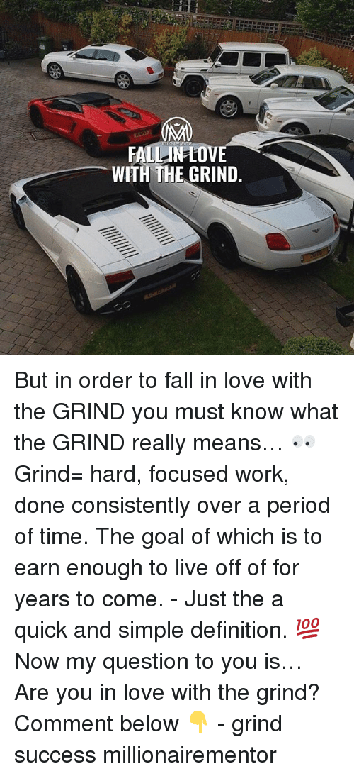 Fall, Love, and Memes: WITH THE GRIND. But in order to fall in love with the GRIND you must know what the GRIND really means… 👀 Grind= hard, focused work, done consistently over a period of time. The goal of which is to earn enough to live off of for years to come. - Just the a quick and simple definition. 💯 Now my question to you is… Are you in love with the grind? Comment below 👇 - grind success millionairementor