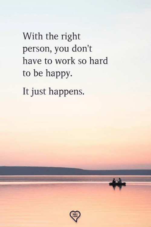 Memes, Work, and Happy: With the right  person, you don't  have to work so hard  to be happy  It just happens.