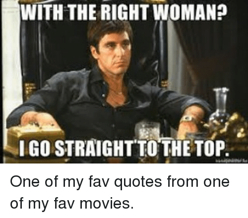 With The Right Woman Scarface Quote: WITH THE RIGHT WOMAN? IGO STRAIGHT TO THE TOP One Of My