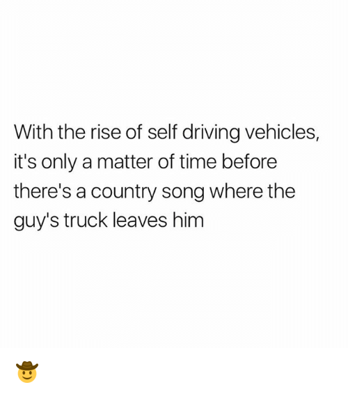 Driving, Funny, and Time: With the rise of self driving vehicles,  it's only a matter of time before  there's a country song where the  guy's truck leaves him 🤠